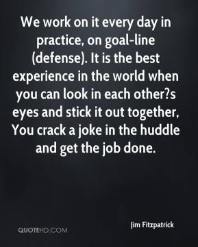 Jim Fitzpatrick  - We work on it every day in practice, on goal-line (defense). It is the best experience in the world when you can look in each other?s eyes and stick it out together, You crack a joke in the huddle and get the job done.