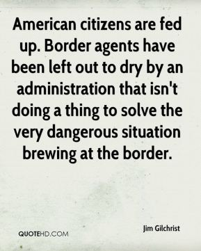 Jim Gilchrist  - American citizens are fed up. Border agents have been left out to dry by an administration that isn't doing a thing to solve the very dangerous situation brewing at the border.