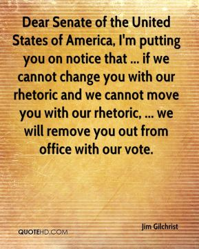 Jim Gilchrist  - Dear Senate of the United States of America, I'm putting you on notice that ... if we cannot change you with our rhetoric and we cannot move you with our rhetoric, ... we will remove you out from office with our vote.