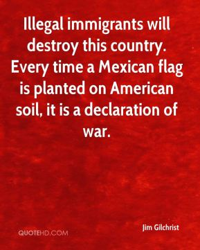 Jim Gilchrist  - Illegal immigrants will destroy this country. Every time a Mexican flag is planted on American soil, it is a declaration of war.