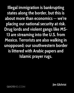 Illegal immigration is bankrupting states along the border, but this is about more than economics -- we're placing our national security at risk. Drug lords and violent gangs like MS-13 are streaming into the U.S. from Mexico. Terrorists are also walking in unopposed; our southwestern border is littered with Arabic papers and Islamic prayer rugs.