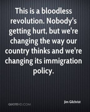 This is a bloodless revolution. Nobody's getting hurt, but we're changing the way our country thinks and we're changing its immigration policy.