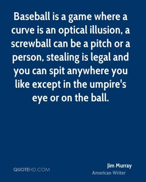 Jim Murray  - Baseball is a game where a curve is an optical illusion, a screwball can be a pitch or a person, stealing is legal and you can spit anywhere you like except in the umpire's eye or on the ball.