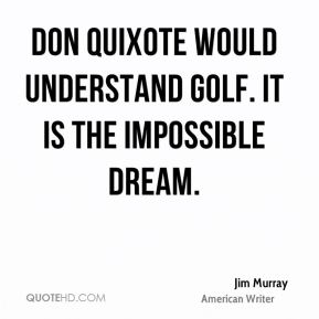 Jim Murray  - Don Quixote would understand golf. It is the impossible dream.