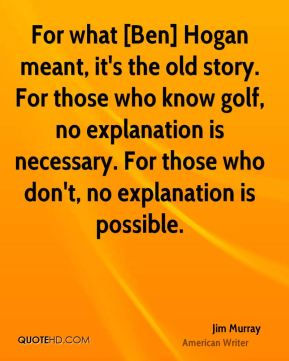 Jim Murray  - For what [Ben] Hogan meant, it's the old story. For those who know golf, no explanation is necessary. For those who don't, no explanation is possible.