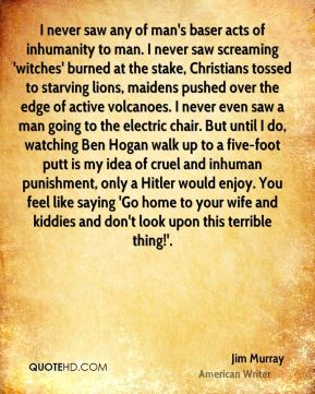 Jim Murray  - I never saw any of man's baser acts of inhumanity to man. I never saw screaming 'witches' burned at the stake, Christians tossed to starving lions, maidens pushed over the edge of active volcanoes. I never even saw a man going to the electric chair. But until I do, watching Ben Hogan walk up to a five-foot putt is my idea of cruel and inhuman punishment, only a Hitler would enjoy. You feel like saying 'Go home to your wife and kiddies and don't look upon this terrible thing!'.