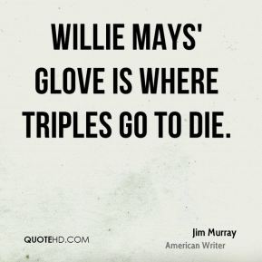 Jim Murray  - Willie Mays' glove is where triples go to die.