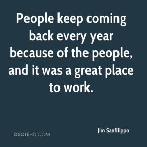 People keep coming back every year because of the people, and it was a great place to work.