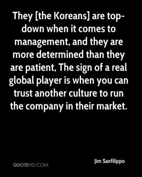 They [the Koreans] are top-down when it comes to management, and they are more determined than they are patient, The sign of a real global player is when you can trust another culture to run the company in their market.