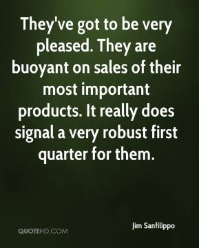 They've got to be very pleased. They are buoyant on sales of their most important products. It really does signal a very robust first quarter for them.