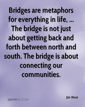 Bridges are metaphors for everything in life, ... The bridge is not just about getting back and forth between north and south. The bridge is about connecting our communities.