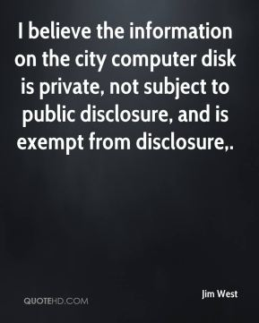 Jim West  - I believe the information on the city computer disk is private, not subject to public disclosure, and is exempt from disclosure.