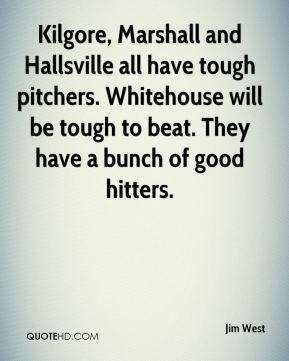 Kilgore, Marshall and Hallsville all have tough pitchers. Whitehouse will be tough to beat. They have a bunch of good hitters.