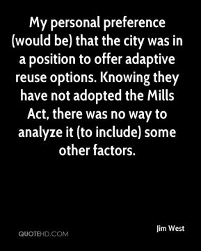 Jim West  - My personal preference (would be) that the city was in a position to offer adaptive reuse options. Knowing they have not adopted the Mills Act, there was no way to analyze it (to include) some other factors.