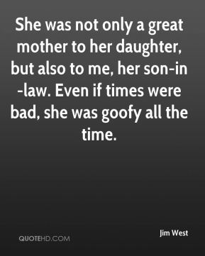She was not only a great mother to her daughter, but also to me, her son-in-law. Even if times were bad, she was goofy all the time.