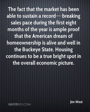 The fact that the market has been able to sustain a record—breaking sales pace during the first eight months of the year is ample proof that the American dream of homeownership is alive and well in the Buckeye State. Housing continues to be a true bright spot in the overall economic picture.