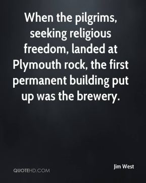 When the pilgrims, seeking religious freedom, landed at Plymouth rock, the first permanent building put up was the brewery.