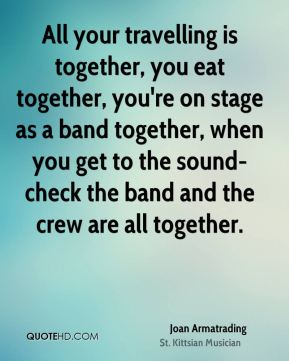 Joan Armatrading - All your travelling is together, you eat together, you're on stage as a band together, when you get to the sound-check the band and the crew are all together.