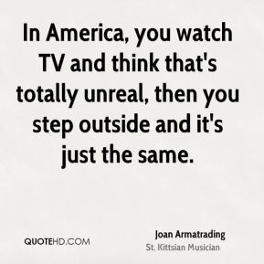 Joan Armatrading - In America, you watch TV and think that's totally unreal, then you step outside and it's just the same.