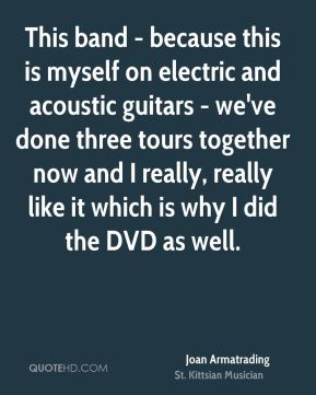 Joan Armatrading - This band - because this is myself on electric and acoustic guitars - we've done three tours together now and I really, really like it which is why I did the DVD as well.