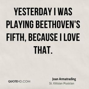Joan Armatrading - Yesterday I was playing Beethoven's fifth, because I love that.