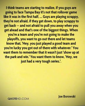 I think teams are starting to realize, if you guys are going to face Tampa Bay it's not that rollover game like it was in the first half, ... Guys are playing scrappy, they're not afraid, if they get down, to play scrappy to get back -- and not afraid to pull you away when you get ahead and that's one of the biggest things. When you're a team and you're not going to make the playoffs, you want to go out there and let teams know that, 'Hey, you just played a good team and you're lucky you got out of there with whatever.' You want them to remember that it wasn't just 'show up at the park and win.' You want them to know, 'Hey, we just had a very tough series.'.