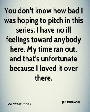 You don't know how bad I was hoping to pitch in this series. I have no ill feelings toward anybody here. My time ran out, and that's unfortunate because I loved it over there.