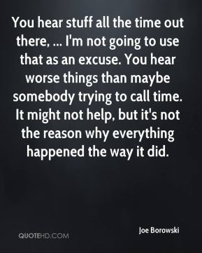 Joe Borowski  - You hear stuff all the time out there, ... I'm not going to use that as an excuse. You hear worse things than maybe somebody trying to call time. It might not help, but it's not the reason why everything happened the way it did.