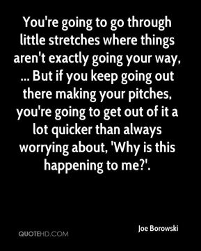 Joe Borowski  - You're going to go through little stretches where things aren't exactly going your way, ... But if you keep going out there making your pitches, you're going to get out of it a lot quicker than always worrying about, 'Why is this happening to me?'.