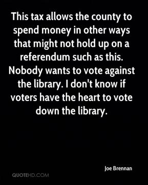 Joe Brennan  - This tax allows the county to spend money in other ways that might not hold up on a referendum such as this. Nobody wants to vote against the library. I don't know if voters have the heart to vote down the library.