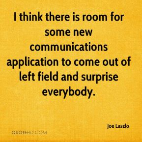 Joe Laszlo  - I think there is room for some new communications application to come out of left field and surprise everybody.