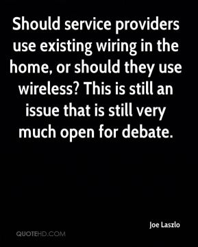 Joe Laszlo  - Should service providers use existing wiring in the home, or should they use wireless? This is still an issue that is still very much open for debate.
