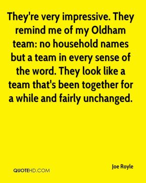Joe Royle  - They're very impressive. They remind me of my Oldham team: no household names but a team in every sense of the word. They look like a team that's been together for a while and fairly unchanged.