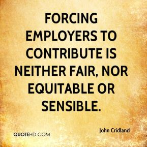 Forcing employers to contribute is neither fair, nor equitable or sensible.