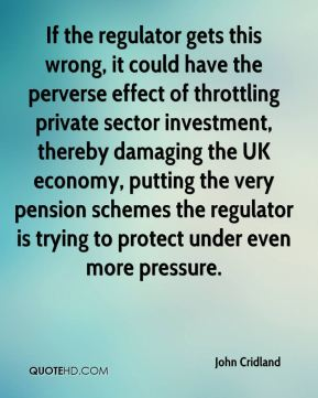 John Cridland  - If the regulator gets this wrong, it could have the perverse effect of throttling private sector investment, thereby damaging the UK economy, putting the very pension schemes the regulator is trying to protect under even more pressure.