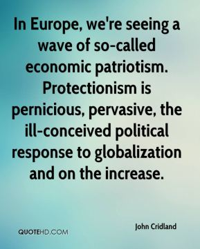 In Europe, we're seeing a wave of so-called economic patriotism. Protectionism is pernicious, pervasive, the ill-conceived political response to globalization and on the increase.