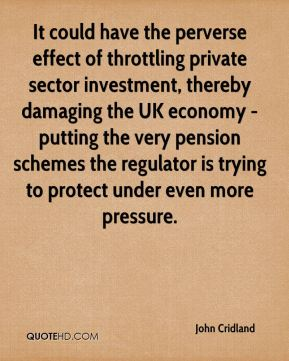 John Cridland  - It could have the perverse effect of throttling private sector investment, thereby damaging the UK economy - putting the very pension schemes the regulator is trying to protect under even more pressure.