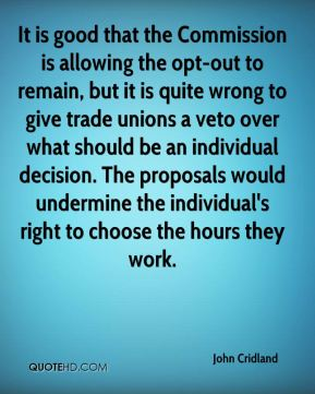 John Cridland  - It is good that the Commission is allowing the opt-out to remain, but it is quite wrong to give trade unions a veto over what should be an individual decision. The proposals would undermine the individual's right to choose the hours they work.