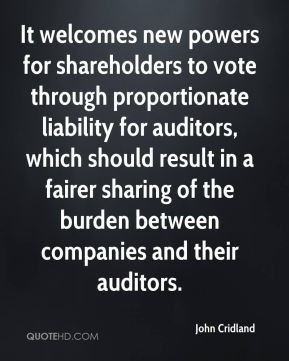 John Cridland  - It welcomes new powers for shareholders to vote through proportionate liability for auditors, which should result in a fairer sharing of the burden between companies and their auditors.