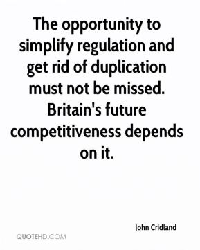 John Cridland  - The opportunity to simplify regulation and get rid of duplication must not be missed. Britain's future competitiveness depends on it.