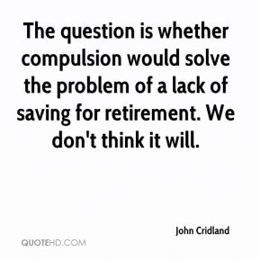 The question is whether compulsion would solve the problem of a lack of saving for retirement. We don't think it will.