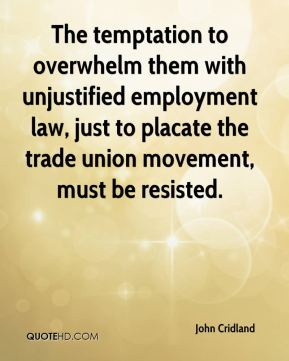 John Cridland  - The temptation to overwhelm them with unjustified employment law, just to placate the trade union movement, must be resisted.