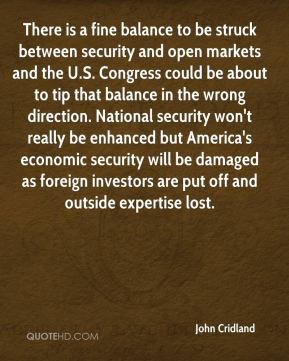 John Cridland  - There is a fine balance to be struck between security and open markets and the U.S. Congress could be about to tip that balance in the wrong direction. National security won't really be enhanced but America's economic security will be damaged as foreign investors are put off and outside expertise lost.