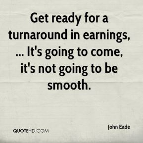 John Eade  - Get ready for a turnaround in earnings, ... It's going to come, it's not going to be smooth.