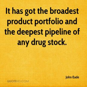 John Eade  - It has got the broadest product portfolio and the deepest pipeline of any drug stock.