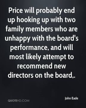 John Eade  - Price will probably end up hooking up with two family members who are unhappy with the board's performance, and will most likely attempt to recommend new directors on the board.