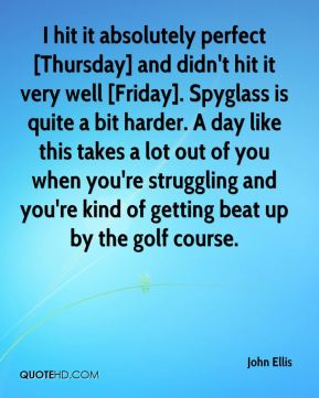 John Ellis  - I hit it absolutely perfect [Thursday] and didn't hit it very well [Friday]. Spyglass is quite a bit harder. A day like this takes a lot out of you when you're struggling and you're kind of getting beat up by the golf course.
