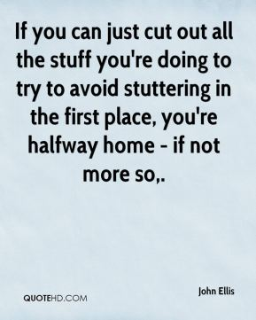 John Ellis  - If you can just cut out all the stuff you're doing to try to avoid stuttering in the first place, you're halfway home - if not more so.