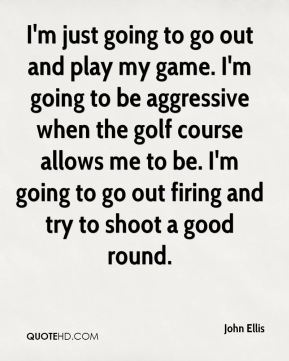 I'm just going to go out and play my game. I'm going to be aggressive when the golf course allows me to be. I'm going to go out firing and try to shoot a good round.