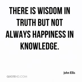 John Ellis  - There is wisdom in truth but not always happiness in knowledge.